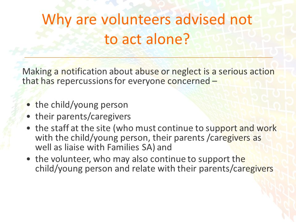 16 Making a notification about abuse or neglect is a serious action that has repercussions for everyone concerned – the child/young person their parents/caregivers the staff at the site (who must continue to support and work with the child/young person, their parents /caregivers as well as liaise with Families SA) and the volunteer, who may also continue to support the child/young person and relate with their parents/caregivers Why are volunteers advised not to act alone