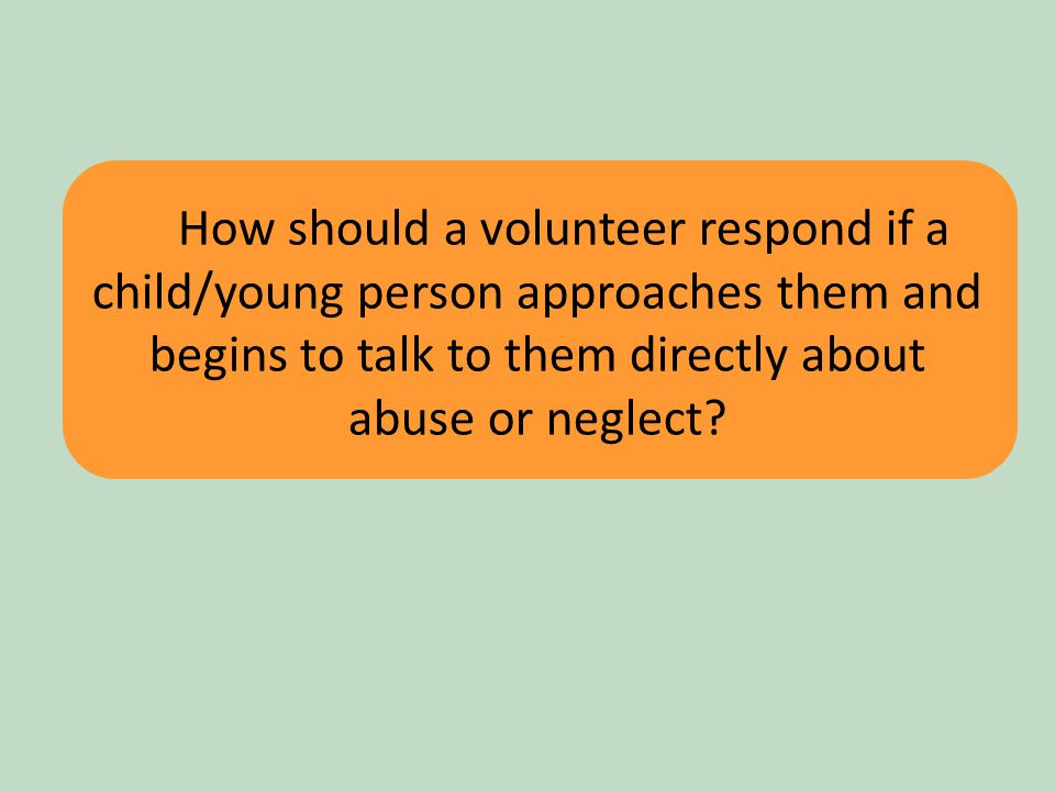 18 How should a volunteer respond if a child/young person approaches them and begins to talk to them directly about abuse or neglect