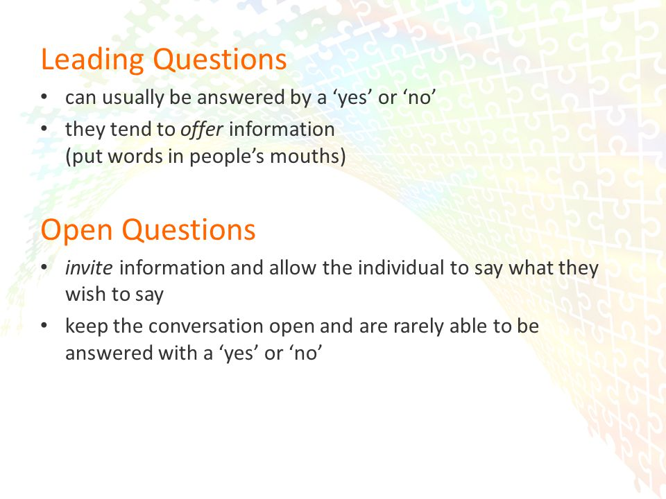 19 Leading Questions can usually be answered by a 'yes' or 'no' they tend to offer information (put words in people's mouths) Open Questions invite information and allow the individual to say what they wish to say keep the conversation open and are rarely able to be answered with a 'yes' or 'no'