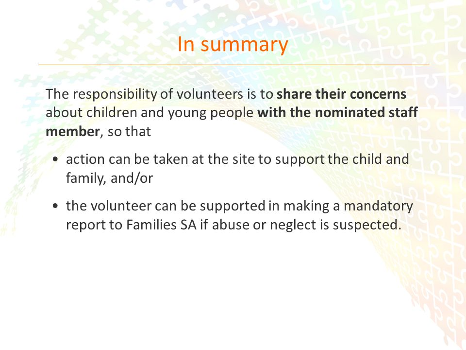 26 In summary The responsibility of volunteers is to share their concerns about children and young people with the nominated staff member, so that action can be taken at the site to support the child and family, and/or the volunteer can be supported in making a mandatory report to Families SA if abuse or neglect is suspected.