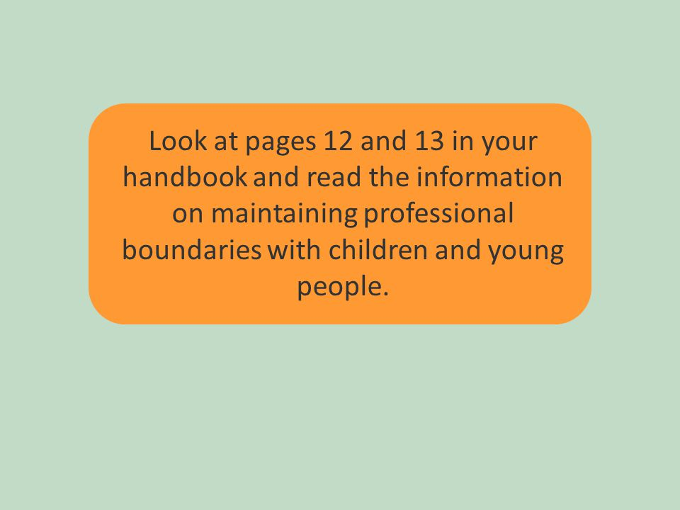 28 Look at pages 12 and 13 in your handbook and read the information on maintaining professional boundaries with children and young people.