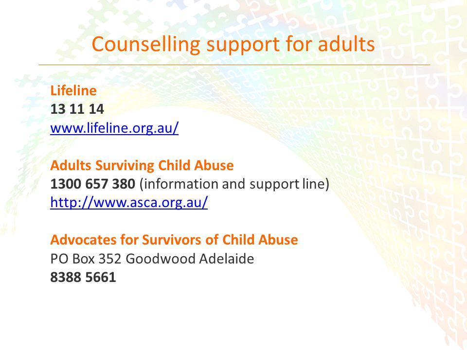 33 Counselling support for adults Lifeline 13 11 14 www.lifeline.org.au/ Adults Surviving Child Abuse 1300 657 380 (information and support line) http://www.asca.org.au/ Advocates for Survivors of Child Abuse PO Box 352 Goodwood Adelaide 8388 5661