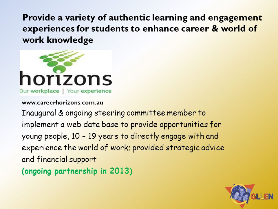 Provide a variety of authentic learning and engagement experiences for students to enhance career & world of work knowledge www.careerhorizons.com.au Inaugural & ongoing steering committee member to implement a web data base to provide opportunities for young people, 10 – 19 years to directly engage with and experience the world of work; provided strategic advice and financial support (ongoing partnership in 2013)