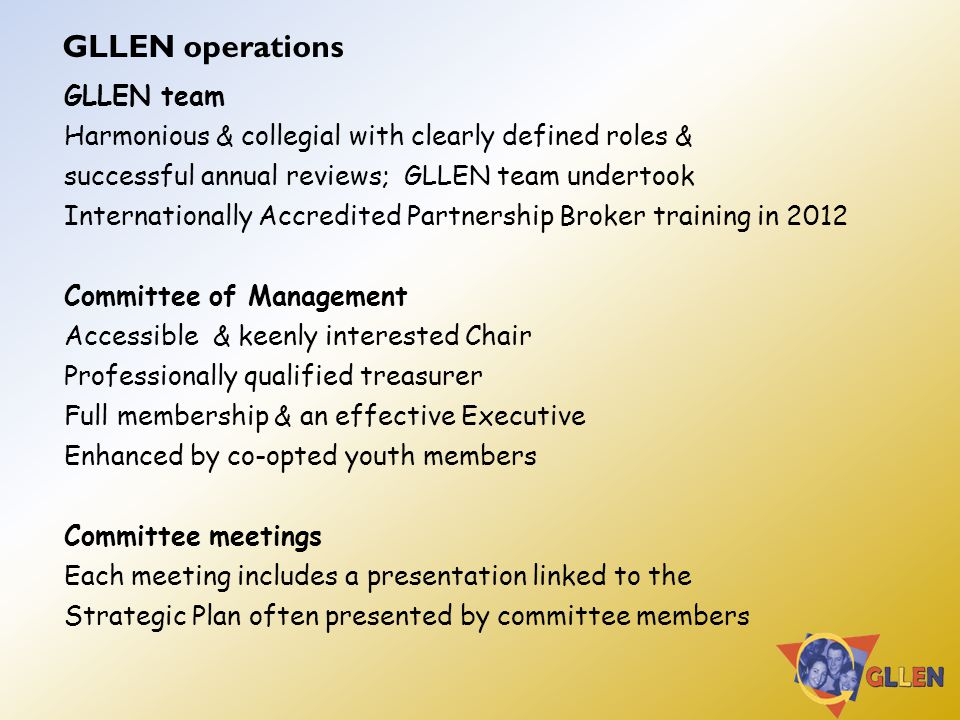 GLLEN operations GLLEN team Harmonious & collegial with clearly defined roles & successful annual reviews; GLLEN team undertook Internationally Accredited Partnership Broker training in 2012 Committee of Management Accessible & keenly interested Chair Professionally qualified treasurer Full membership & an effective Executive Enhanced by co-opted youth members Committee meetings Each meeting includes a presentation linked to the Strategic Plan often presented by committee members