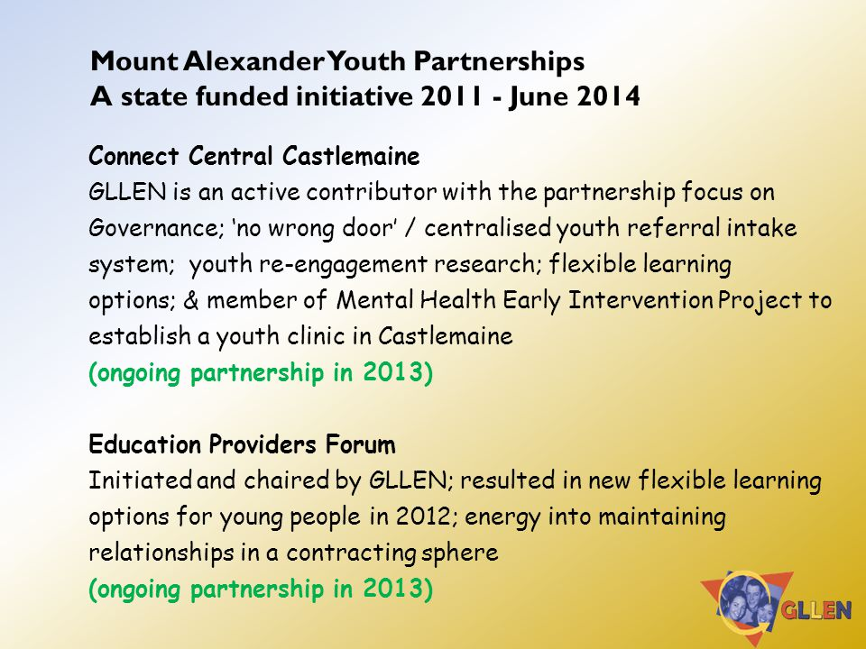 Mount Alexander Youth Partnerships A state funded initiative 2011 - June 2014 Connect Central Castlemaine GLLEN is an active contributor with the partnership focus on Governance; 'no wrong door' / centralised youth referral intake system; youth re-engagement research; flexible learning options; & member of Mental Health Early Intervention Project to establish a youth clinic in Castlemaine (ongoing partnership in 2013) Education Providers Forum Initiated and chaired by GLLEN; resulted in new flexible learning options for young people in 2012; energy into maintaining relationships in a contracting sphere (ongoing partnership in 2013)