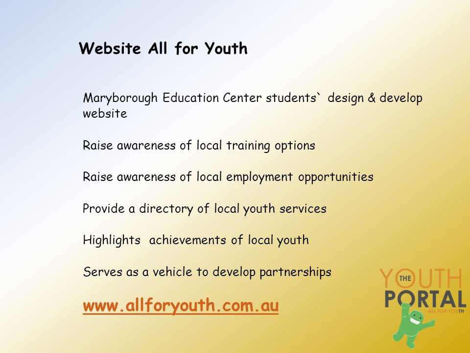 Website All for Youth Maryborough Education Center students` design & develop website Raise awareness of local training options Raise awareness of local employment opportunities Provide a directory of local youth services Highlights achievements of local youth Serves as a vehicle to develop partnerships www.allforyouth.com.au