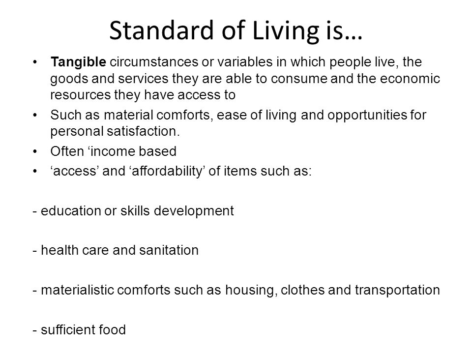 Standard of Living is… Tangible circumstances or variables in which people live, the goods and services they are able to consume and the economic resources they have access to Such as material comforts, ease of living and opportunities for personal satisfaction.