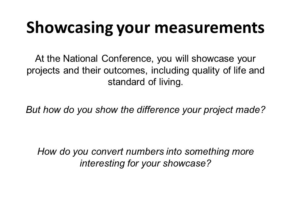 Showcasing your measurements At the National Conference, you will showcase your projects and their outcomes, including quality of life and standard of living.