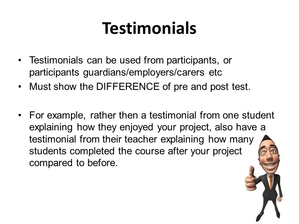Testimonials Testimonials can be used from participants, or participants guardians/employers/carers etc Must show the DIFFERENCE of pre and post test.