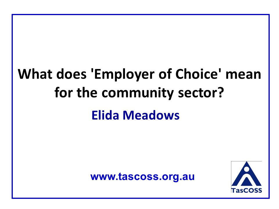 Elida Meadows www.tascoss.org.au What does Employer of Choice mean for the community sector