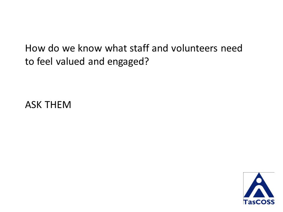 How do we know what staff and volunteers need to feel valued and engaged ASK THEM