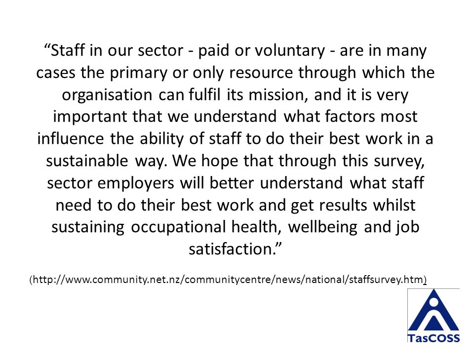 Staff in our sector - paid or voluntary - are in many cases the primary or only resource through which the organisation can fulfil its mission, and it is very important that we understand what factors most influence the ability of staff to do their best work in a sustainable way.