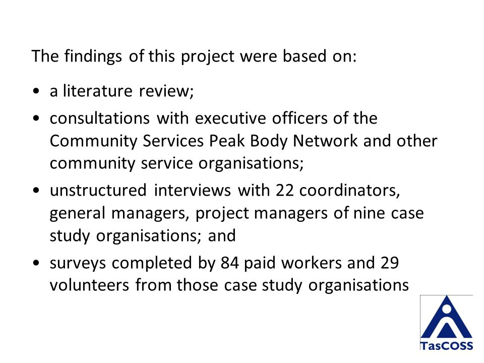 The findings of this project were based on: a literature review; consultations with executive officers of the Community Services Peak Body Network and other community service organisations; unstructured interviews with 22 coordinators, general managers, project managers of nine case study organisations; and surveys completed by 84 paid workers and 29 volunteers from those case study organisations