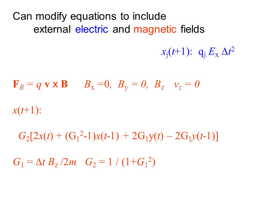 Can modify equations to include external electric and magnetic fields x j (t+1): q j E x  t 2 F B = q v x B B x =0, B y = 0, B z v z = 0 x(t+1): G 2 [2x(t) + (G 1 2 -1)x(t-1) + 2G 1 y(t) – 2G 1 y(t-1)] G 1 =  t B z /2m G 2 = 1 / (1+G 1 2 )