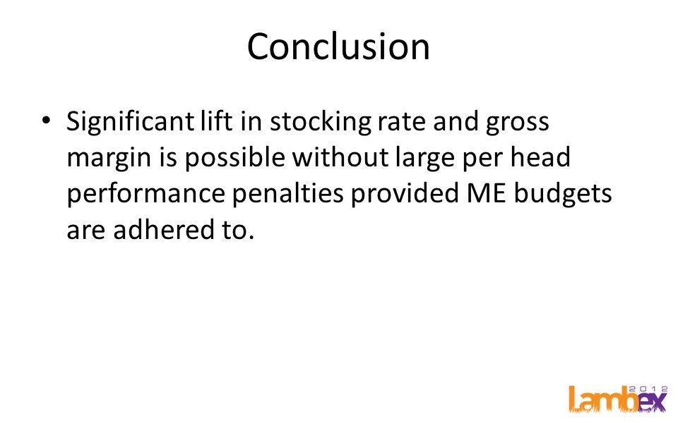 Conclusion Significant lift in stocking rate and gross margin is possible without large per head performance penalties provided ME budgets are adhered to.