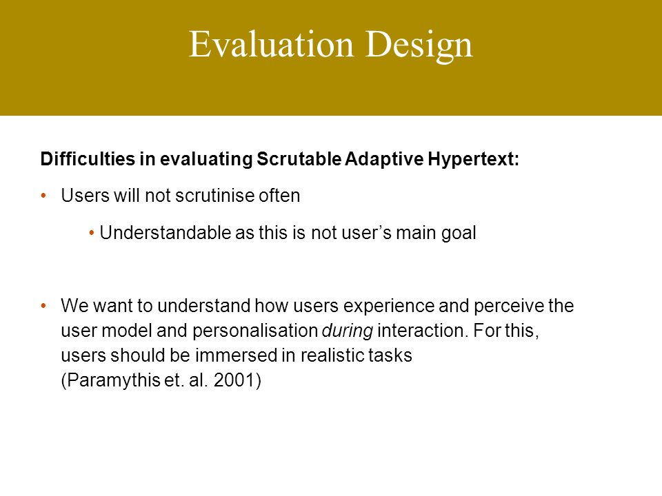 Evaluation Design Difficulties in evaluating Scrutable Adaptive Hypertext: Users will not scrutinise often Understandable as this is not user's main goal We want to understand how users experience and perceive the user model and personalisation during interaction.