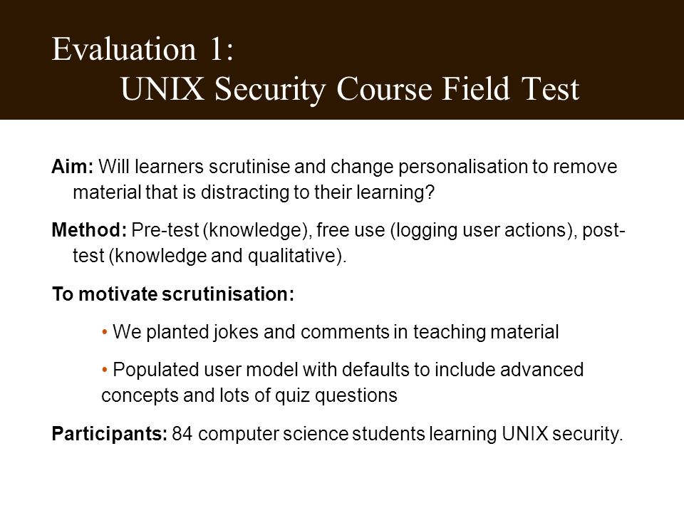 Evaluation 1: UNIX Security Course Field Test Aim: Will learners scrutinise and change personalisation to remove material that is distracting to their learning.