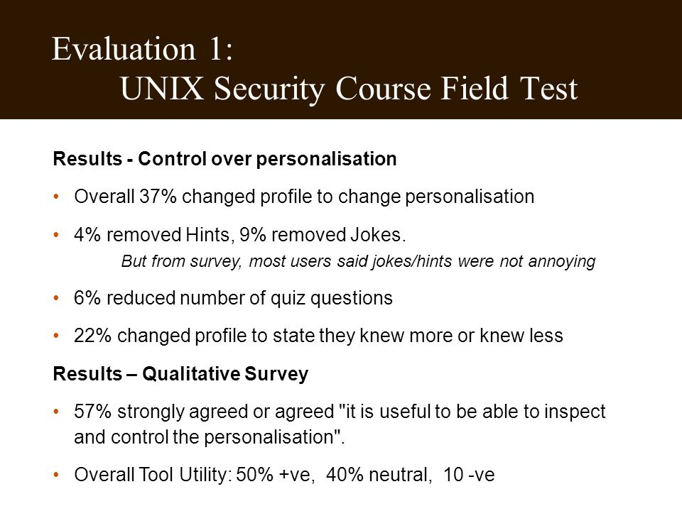 Evaluation 1: UNIX Security Course Field Test Results - Control over personalisation Overall 37% changed profile to change personalisation 4% removed Hints, 9% removed Jokes.