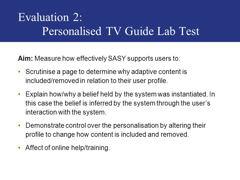 Evaluation 2: Personalised TV Guide Lab Test Aim: Measure how effectively SASY supports users to: Scrutinise a page to determine why adaptive content is included/removed in relation to their user profile.