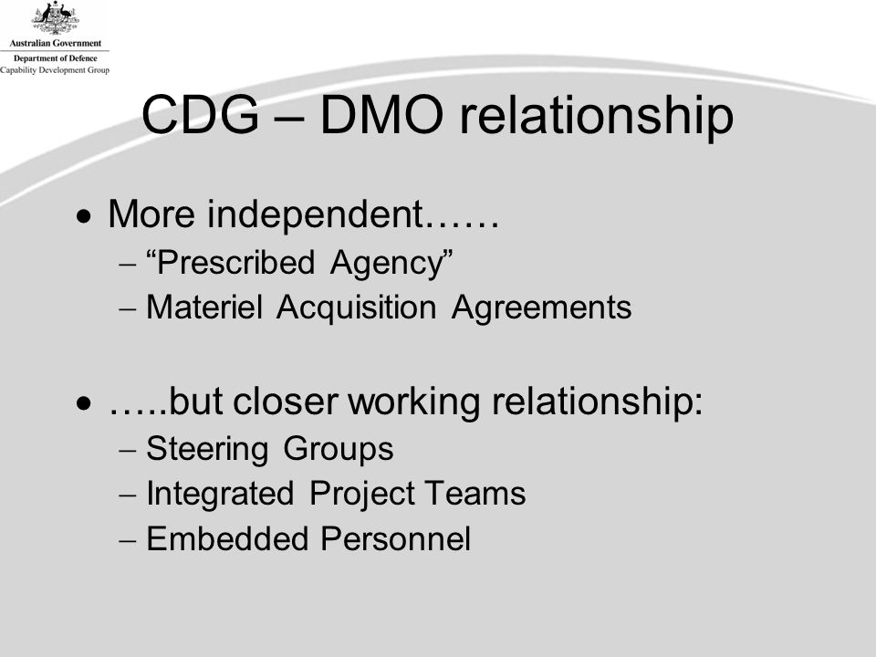 CDG – DMO relationship  More independent……  Prescribed Agency  Materiel Acquisition Agreements  …..but closer working relationship:  Steering Groups  Integrated Project Teams  Embedded Personnel