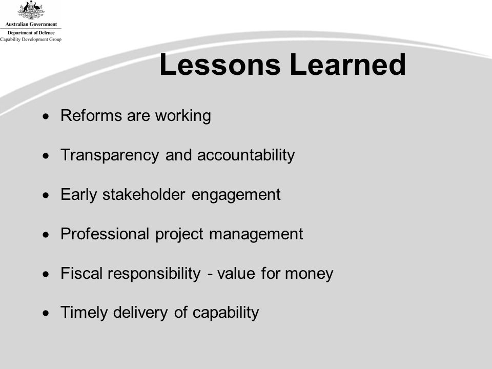 Lessons Learned  Reforms are working  Transparency and accountability  Early stakeholder engagement  Professional project management  Fiscal responsibility - value for money  Timely delivery of capability