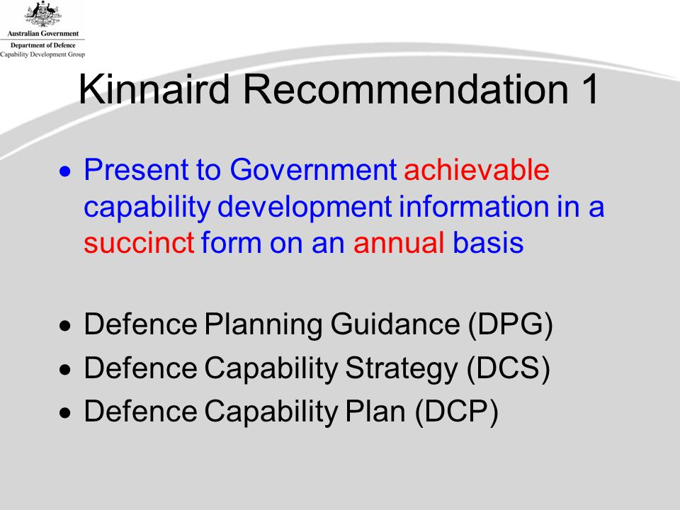 Kinnaird Recommendation 1  Present to Government achievable capability development information in a succinct form on an annual basis  Defence Planning Guidance (DPG)  Defence Capability Strategy (DCS)  Defence Capability Plan (DCP)