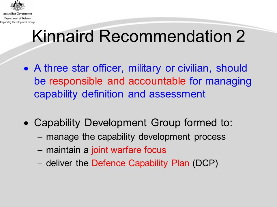 Kinnaird Recommendation 2  A three star officer, military or civilian, should be responsible and accountable for managing capability definition and assessment  Capability Development Group formed to:  manage the capability development process  maintain a joint warfare focus  deliver the Defence Capability Plan (DCP)