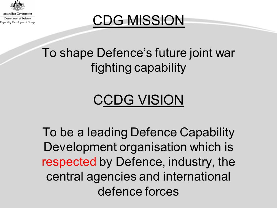 CDG MISSION To shape Defence's future joint war fighting capability CCDG VISION To be a leading Defence Capability Development organisation which is respected by Defence, industry, the central agencies and international defence forces