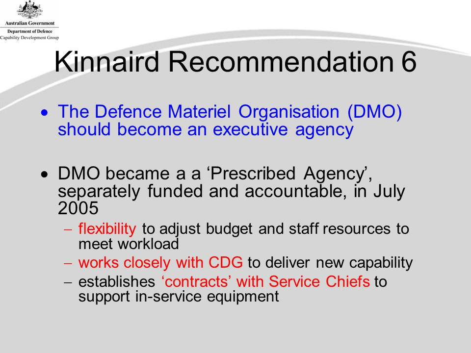 Kinnaird Recommendation 6  The Defence Materiel Organisation (DMO) should become an executive agency  DMO became a a 'Prescribed Agency', separately funded and accountable, in July 2005  flexibility to adjust budget and staff resources to meet workload  works closely with CDG to deliver new capability  establishes 'contracts' with Service Chiefs to support in-service equipment
