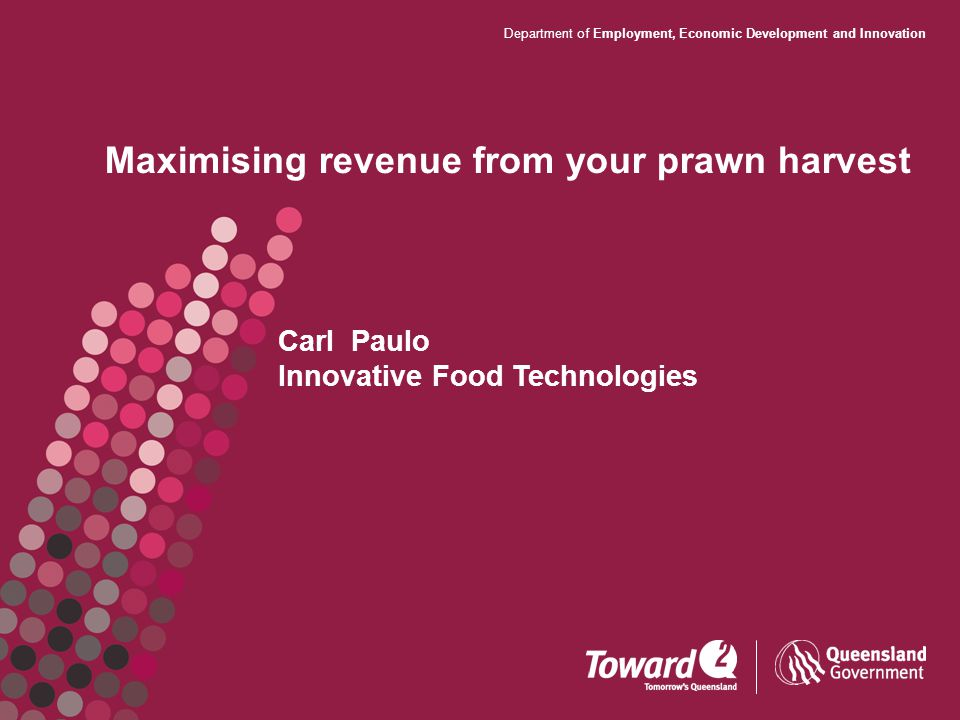Department of Employment, Economic Development and Innovation Maximising revenue from your prawn harvest Carl Paulo Innovative Food Technologies