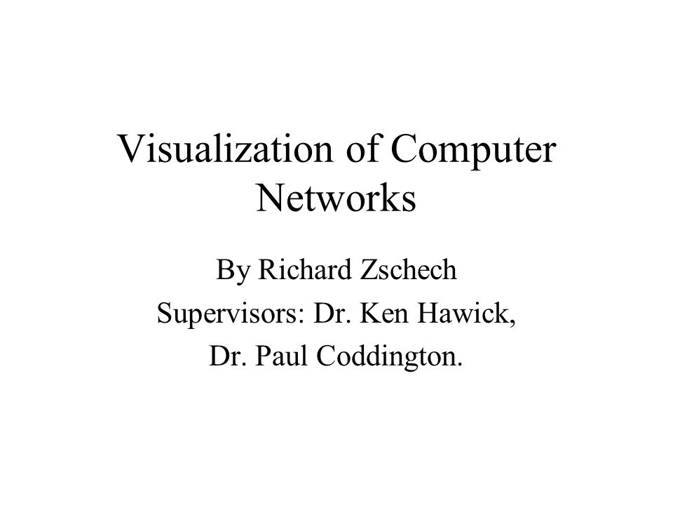 Visualization of Computer Networks By Richard Zschech Supervisors: Dr.