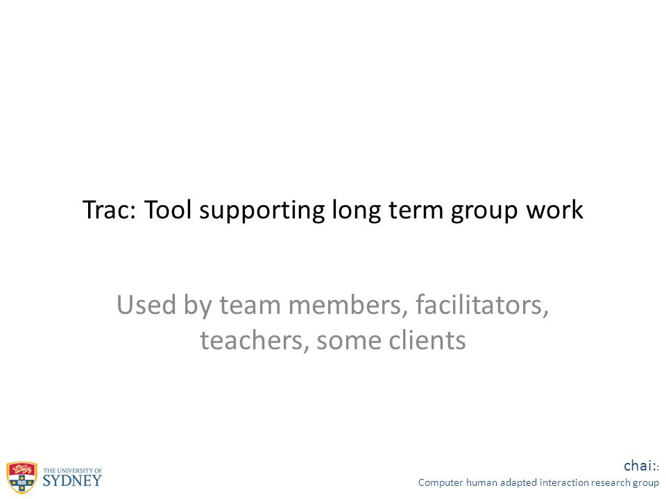 chai: : Computer human adapted interaction research group Trac: Tool supporting long term group work Used by team members, facilitators, teachers, some clients
