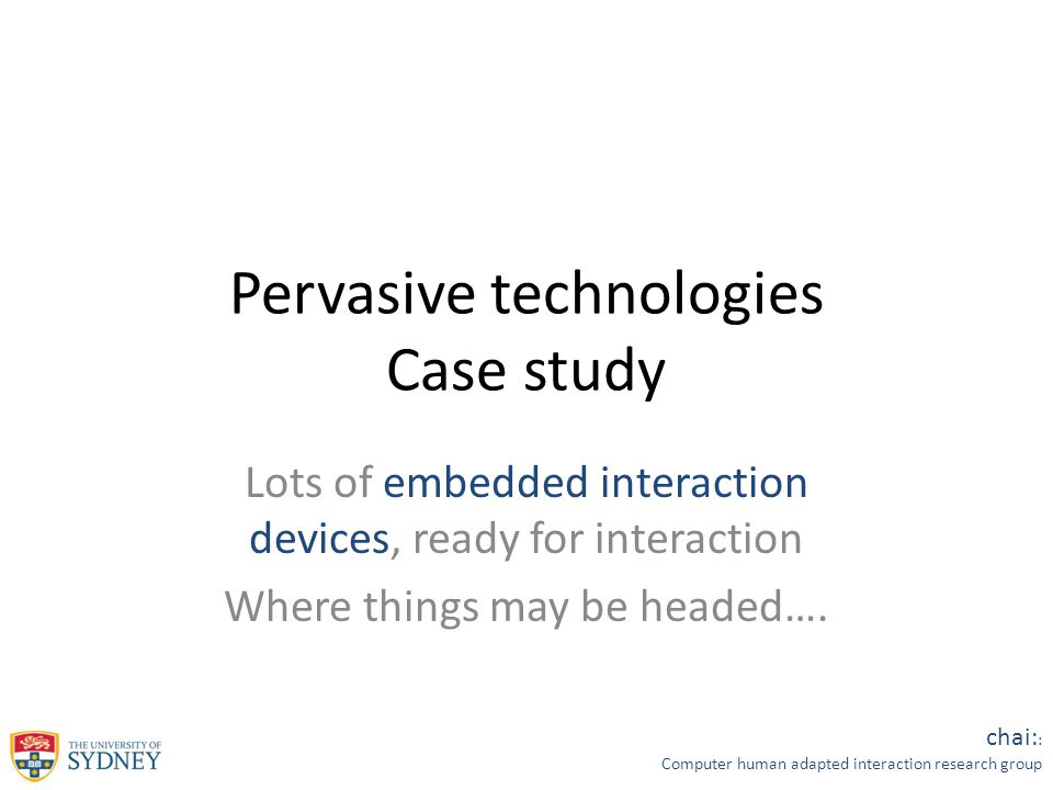 chai: : Computer human adapted interaction research group Pervasive technologies Case study Lots of embedded interaction devices, ready for interaction Where things may be headed….