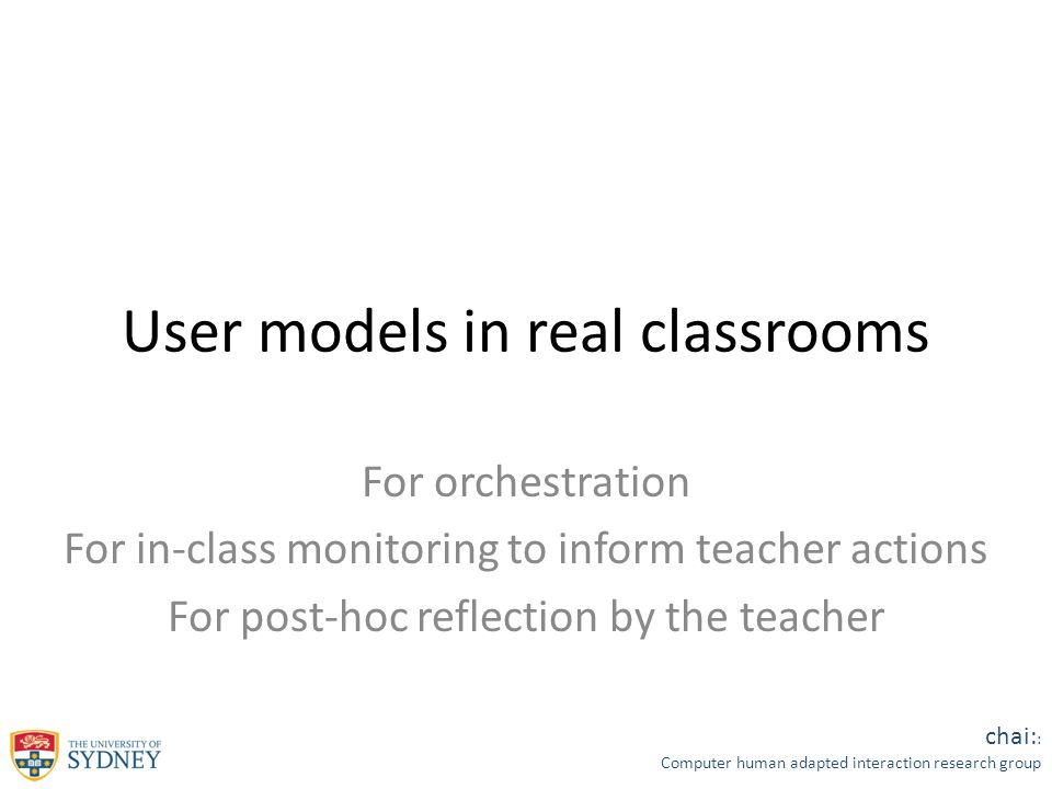 chai: : Computer human adapted interaction research group User models in real classrooms For orchestration For in-class monitoring to inform teacher actions For post-hoc reflection by the teacher