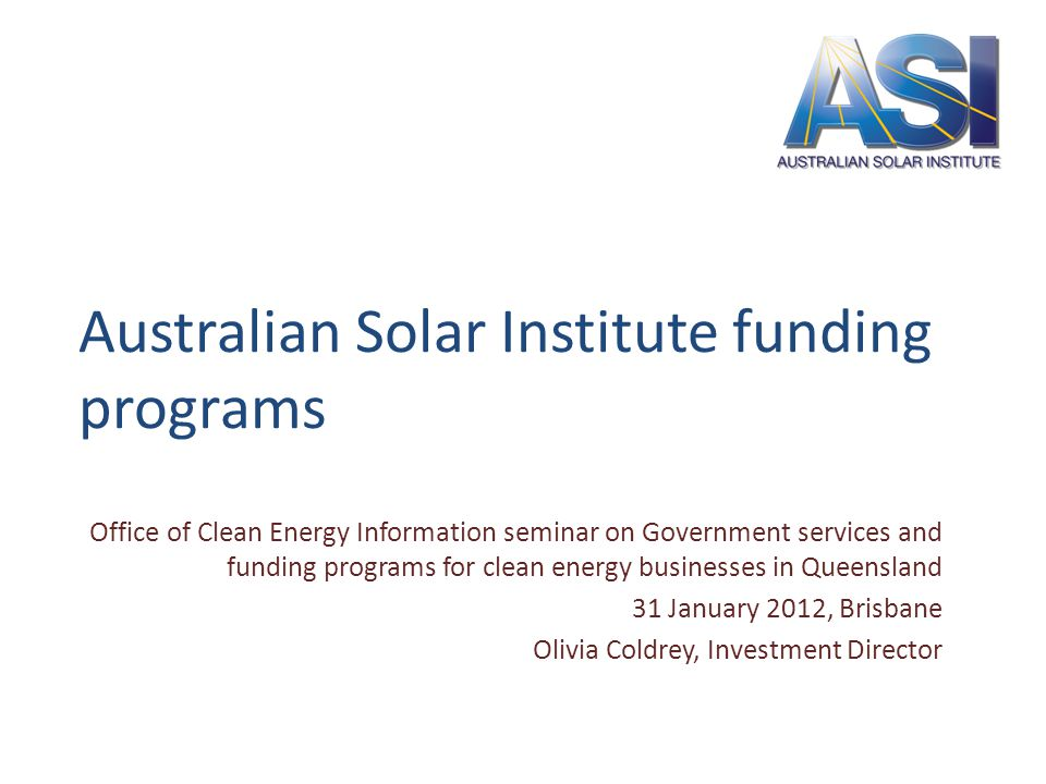 Australian Solar Institute funding programs Office of Clean Energy Information seminar on Government services and funding programs for clean energy businesses in Queensland 31 January 2012, Brisbane Olivia Coldrey, Investment Director