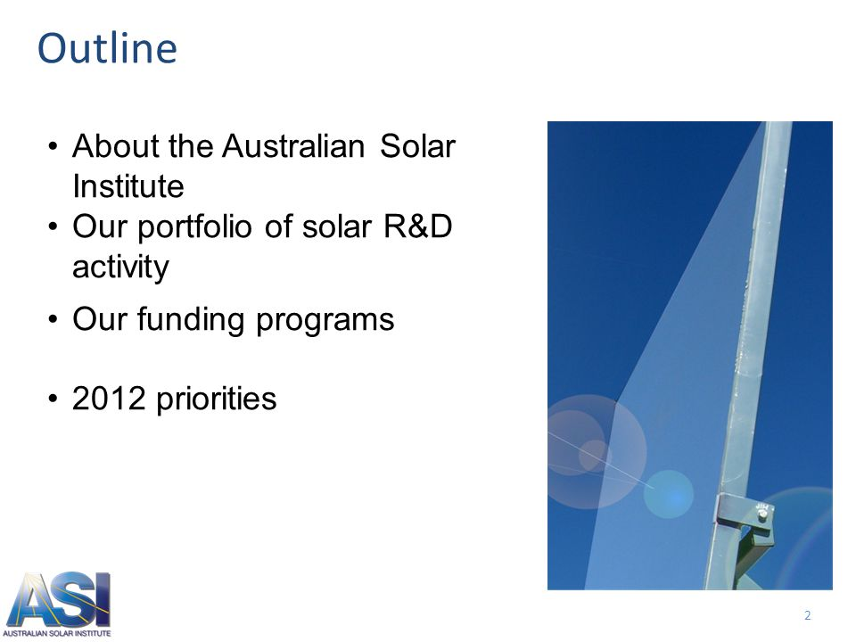 2 About the Australian Solar Institute Our portfolio of solar R&D activity Our funding programs 2012 priorities Outline