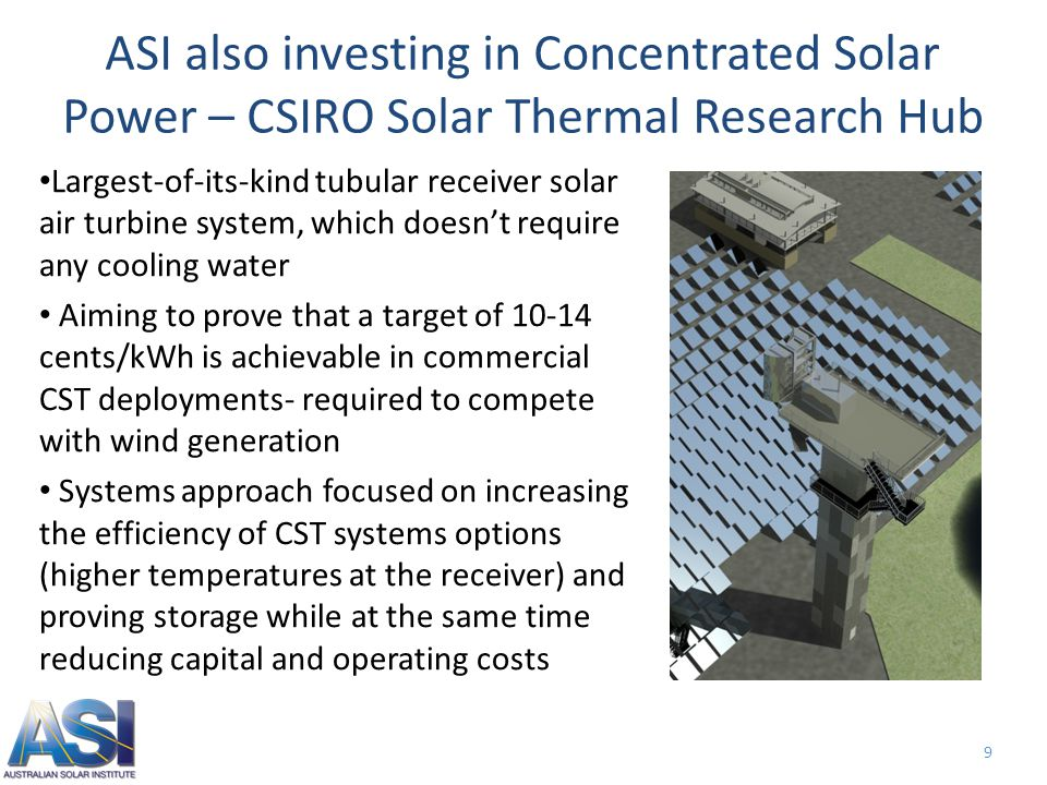 9 ASI also investing in Concentrated Solar Power – CSIRO Solar Thermal Research Hub Largest-of-its-kind tubular receiver solar air turbine system, which doesn't require any cooling water Aiming to prove that a target of 10-14 cents/kWh is achievable in commercial CST deployments- required to compete with wind generation Systems approach focused on increasing the efficiency of CST systems options (higher temperatures at the receiver) and proving storage while at the same time reducing capital and operating costs