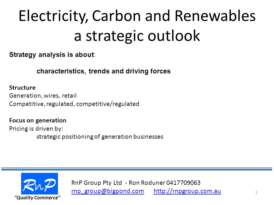 Electricity, Carbon and Renewables a strategic outlook RnPRnP Quality Commerce 1 Strategy analysis is about: characteristics, trends and driving forces Structure Generation, wires, retail Competitive, regulated, competitive/regulated Focus on generation Pricing is driven by: strategic positioning of generation businesses RnP Group Pty Ltd - Ron Roduner 0417709063 rnp_group@bigpond.comhttp://rnpgroup.com.au