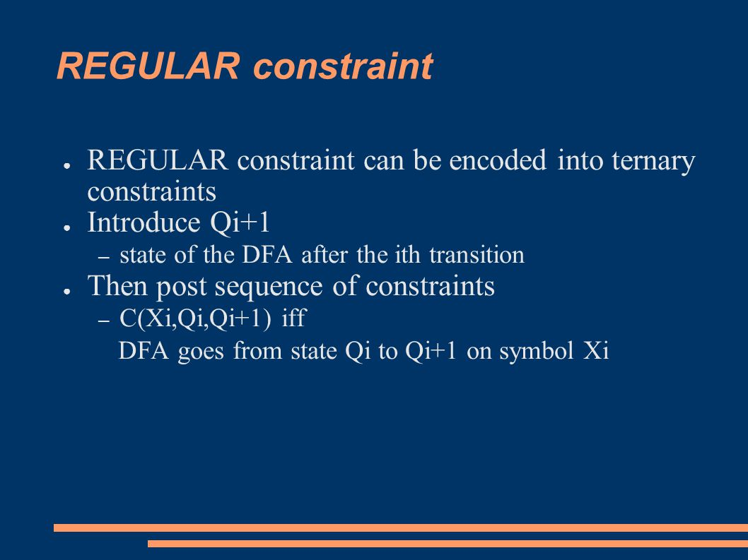 REGULAR constraint ● REGULAR constraint can be encoded into ternary constraints ● Introduce Qi+1 – state of the DFA after the ith transition ● Then post sequence of constraints – C(Xi,Qi,Qi+1) iff DFA goes from state Qi to Qi+1 on symbol Xi
