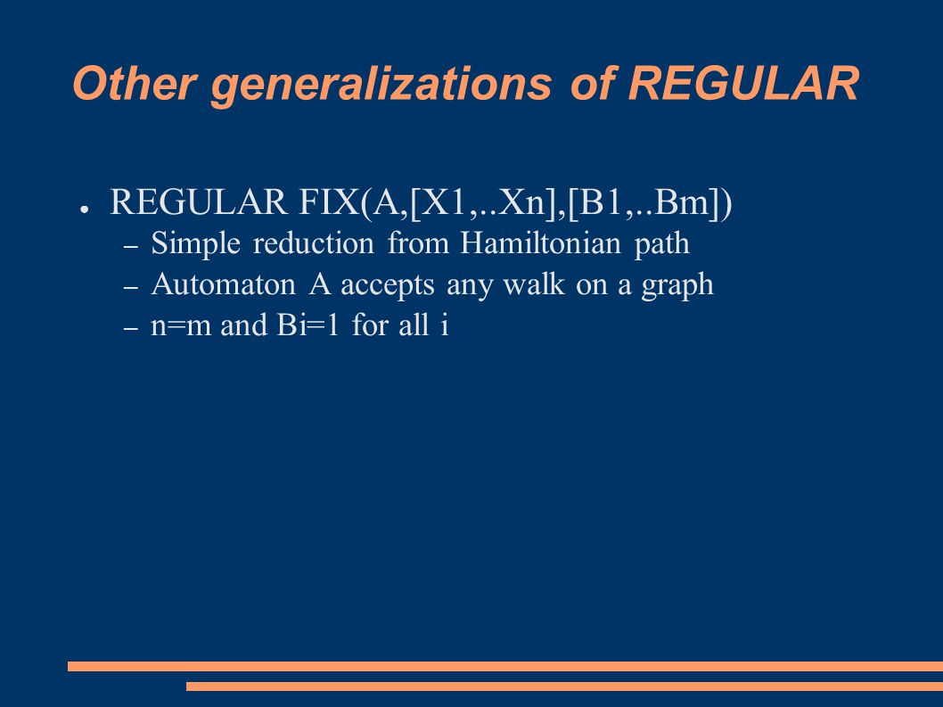 Other generalizations of REGULAR ● REGULAR FIX(A,[X1,..Xn],[B1,..Bm]) – Simple reduction from Hamiltonian path – Automaton A accepts any walk on a graph – n=m and Bi=1 for all i