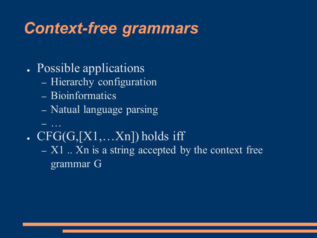 Context-free grammars ● Possible applications – Hierarchy configuration – Bioinformatics – Natual language parsing – … ● CFG(G,[X1,…Xn]) holds iff – X1..