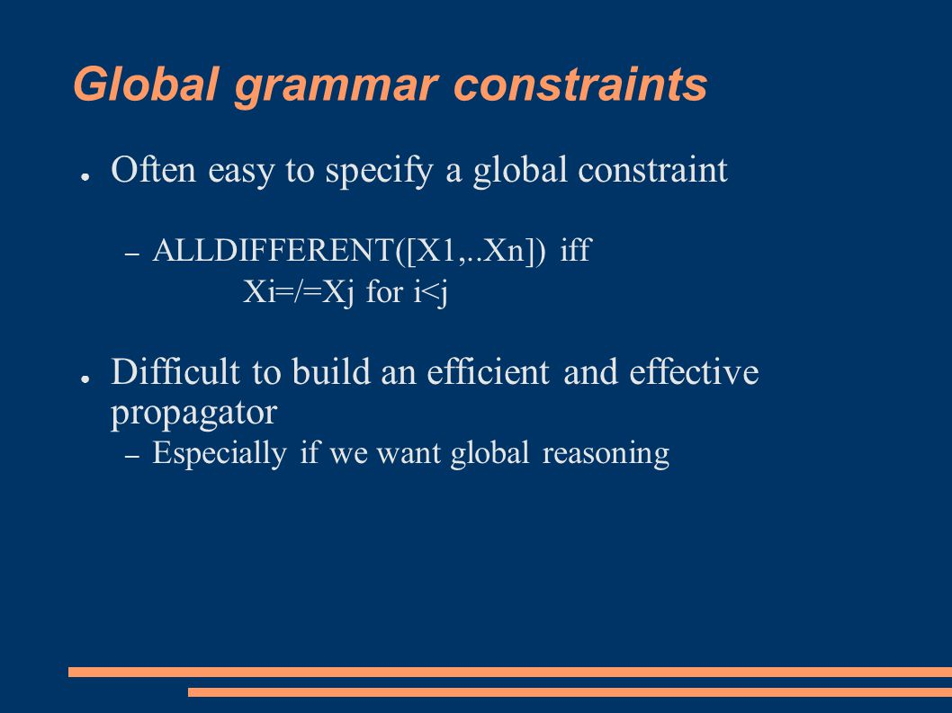 Global grammar constraints ● Often easy to specify a global constraint – ALLDIFFERENT([X1,..Xn]) iff Xi=/=Xj for i<j ● Difficult to build an efficient and effective propagator – Especially if we want global reasoning