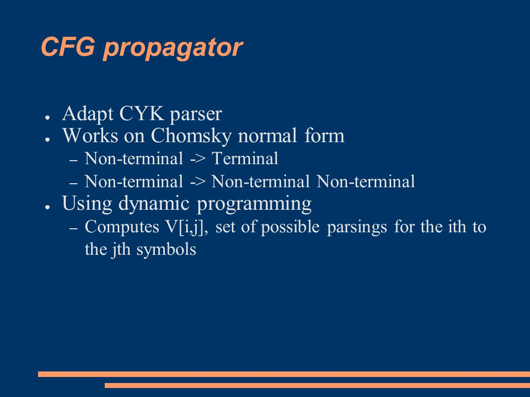 CFG propagator ● Adapt CYK parser ● Works on Chomsky normal form – Non-terminal -> Terminal – Non-terminal -> Non-terminal Non-terminal ● Using dynamic programming – Computes V[i,j], set of possible parsings for the ith to the jth symbols