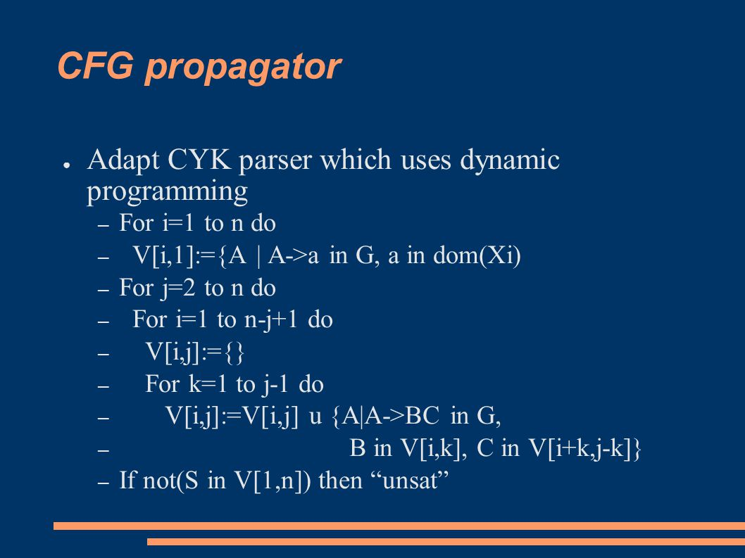 CFG propagator ● Adapt CYK parser which uses dynamic programming – For i=1 to n do – V[i,1]:={A | A->a in G, a in dom(Xi) – For j=2 to n do – For i=1 to n-j+1 do – V[i,j]:={} – For k=1 to j-1 do – V[i,j]:=V[i,j] u {A|A->BC in G, – B in V[i,k], C in V[i+k,j-k]} – If not(S in V[1,n]) then unsat