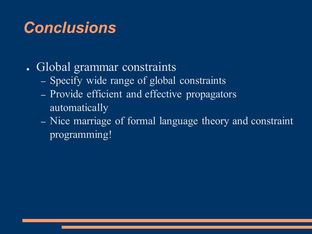 Conclusions ● Global grammar constraints – Specify wide range of global constraints – Provide efficient and effective propagators automatically – Nice marriage of formal language theory and constraint programming!