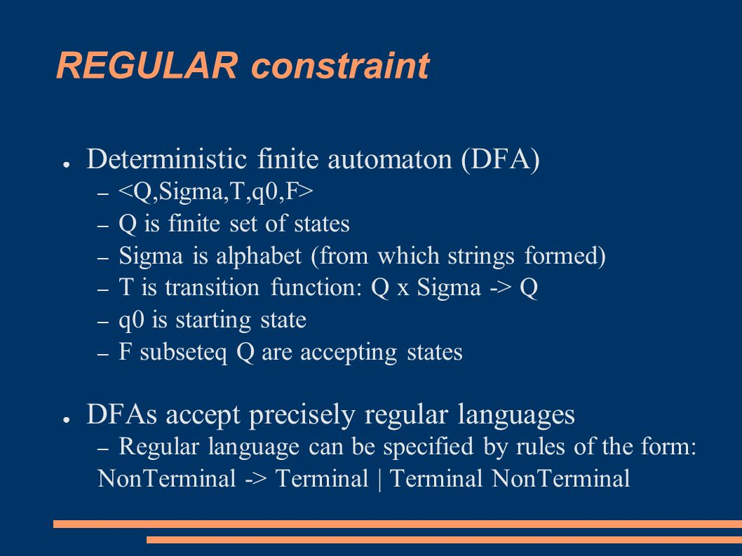 REGULAR constraint ● Deterministic finite automaton (DFA) – – Q is finite set of states – Sigma is alphabet (from which strings formed) – T is transition function: Q x Sigma -> Q – q0 is starting state – F subseteq Q are accepting states ● DFAs accept precisely regular languages – Regular language can be specified by rules of the form: NonTerminal -> Terminal | Terminal NonTerminal
