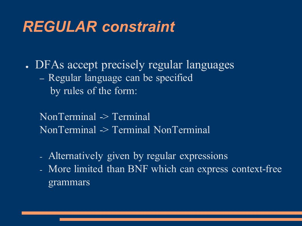 REGULAR constraint ● DFAs accept precisely regular languages – Regular language can be specified by rules of the form: NonTerminal -> Terminal NonTerminal -> Terminal NonTerminal - Alternatively given by regular expressions - More limited than BNF which can express context-free grammars