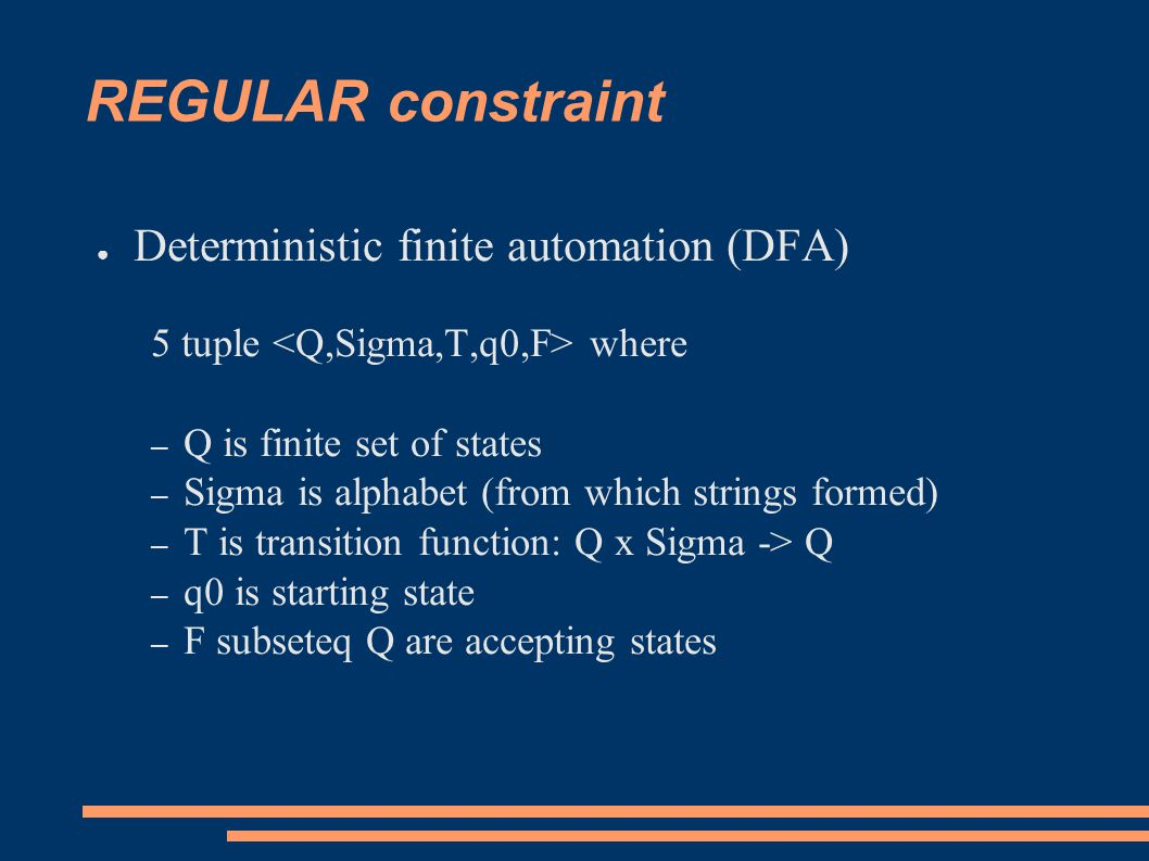 REGULAR constraint ● Deterministic finite automation (DFA) 5 tuple where – Q is finite set of states – Sigma is alphabet (from which strings formed) – T is transition function: Q x Sigma -> Q – q0 is starting state – F subseteq Q are accepting states