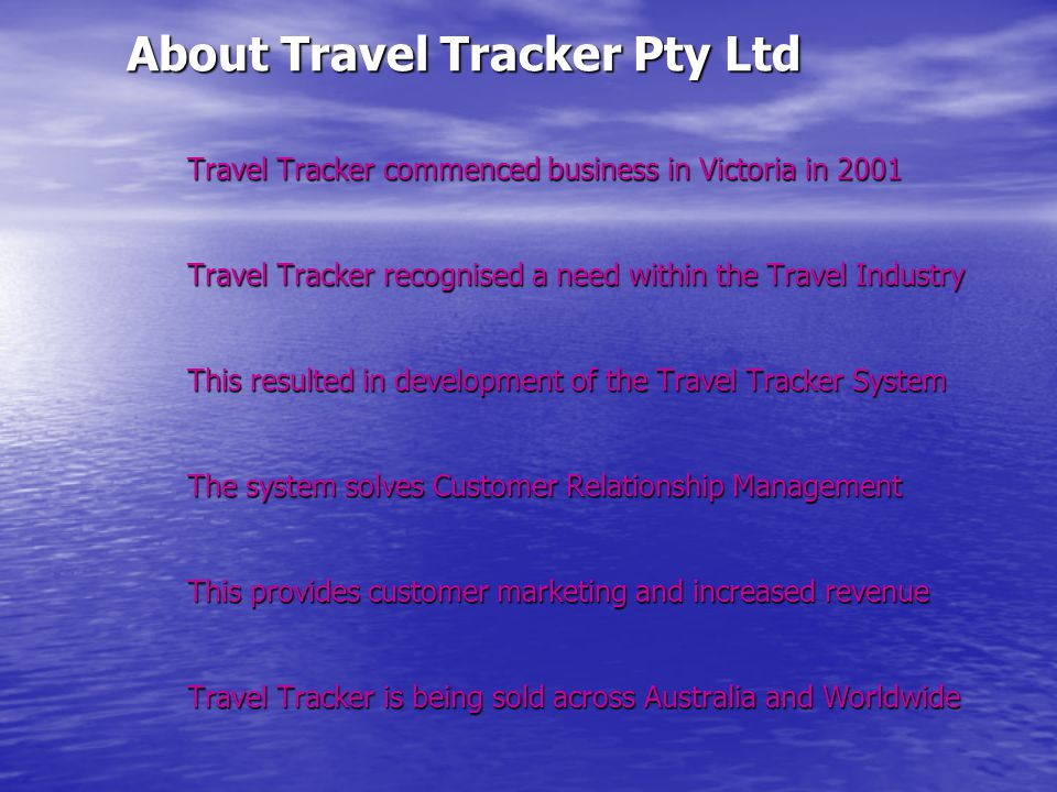 About Travel Tracker Pty Ltd Travel Tracker commenced business in Victoria in 2001 Travel Tracker recognised a need within the Travel Industry This resulted in development of the Travel Tracker System The system solves Customer Relationship Management This provides customer marketing and increased revenue Travel Tracker is being sold across Australia and Worldwide