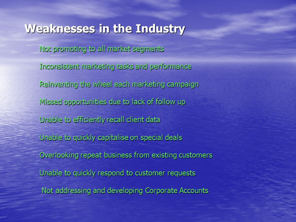 Weaknesses in the Industry Not promoting to all market segments Inconsistent marketing tasks and performance Reinventing the wheel each marketing campaign Missed opportunities due to lack of follow up Unable to efficiently recall client data Unable to quickly capitalise on special deals Overlooking repeat business from existing customers Unable to quickly respond to customer requests Not addressing and developing Corporate Accounts Not addressing and developing Corporate Accounts